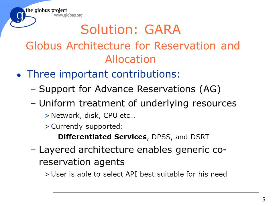 5 Solution: GARA Globus Architecture for Reservation and Allocation l Three important contributions: –Support for Advance Reservations (AG) –Uniform treatment of underlying resources >Network, disk, CPU etc… >Currently supported: Differentiated Services, DPSS, and DSRT –Layered architecture enables generic co- reservation agents >User is able to select API best suitable for his need