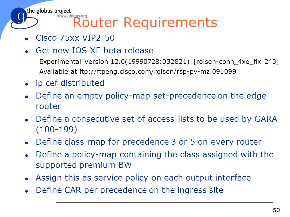 50 Router Requirements l Cisco 75xx VIP2-50 l Get new IOS XE beta release Experimental Version 12.0(19990728:032821) [rolsen-conn_4xe_fix 243] Available at ftp://ftpeng.cisco.com/rolsen/rsp-pv-mz.091099 l ip cef distributed l Define an empty policy-map set-precedence on the edge router l Define a consecutive set of access-lists to be used by GARA (100-199) l Define class-map for precedence 3 or 5 on every router l Define a policy-map containing the class assigned with the supported premium BW l Assign this as service policy on each output interface l Define CAR per precedence on the ingress site