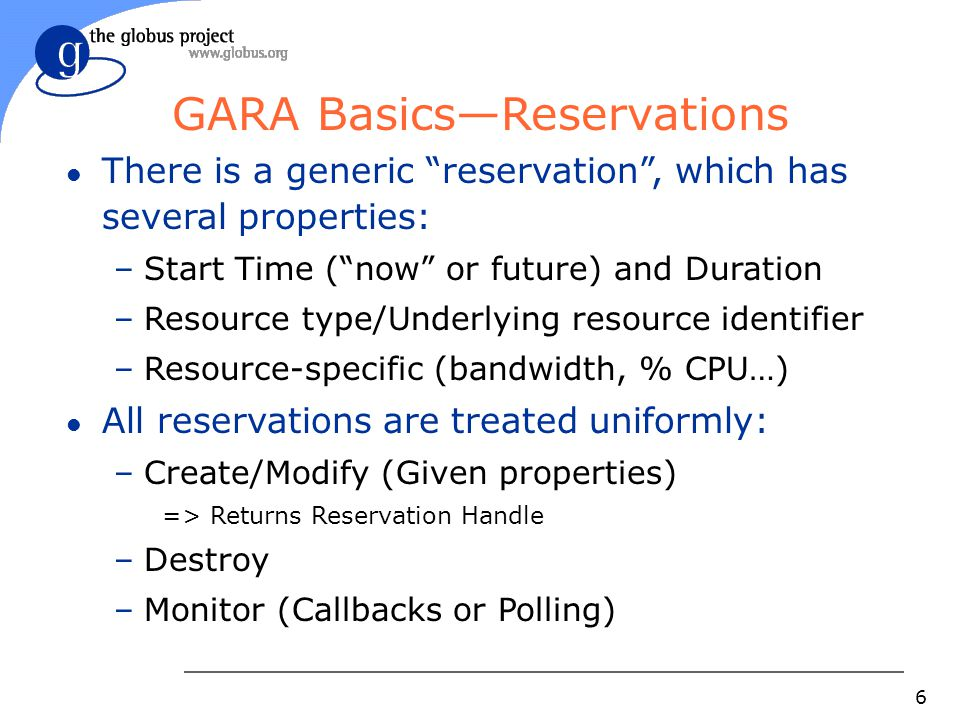6 GARA Basics—Reservations l There is a generic reservation , which has several properties: –Start Time ( now or future) and Duration –Resource type/Underlying resource identifier –Resource-specific (bandwidth, % CPU…) l All reservations are treated uniformly: –Create/Modify (Given properties) => Returns Reservation Handle –Destroy –Monitor (Callbacks or Polling)