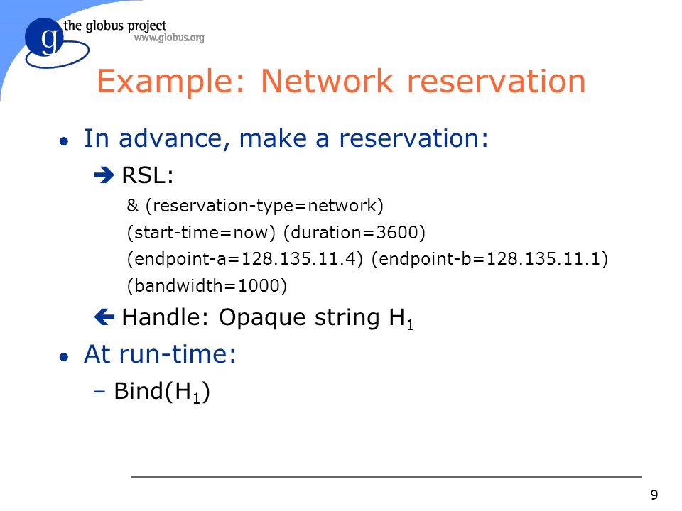 9 Example: Network reservation l In advance, make a reservation:  RSL: & (reservation-type=network) (start-time=now) (duration=3600) (endpoint-a=128.135.11.4) (endpoint-b=128.135.11.1) (bandwidth=1000)  Handle: Opaque string H 1 l At run-time: –Bind(H 1 )