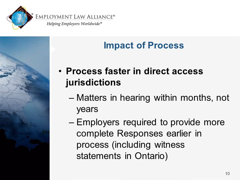 Impact of Process Process faster in direct access jurisdictions –Matters in hearing within months, not years –Employers required to provide more complete Responses earlier in process (including witness statements in Ontario) 10