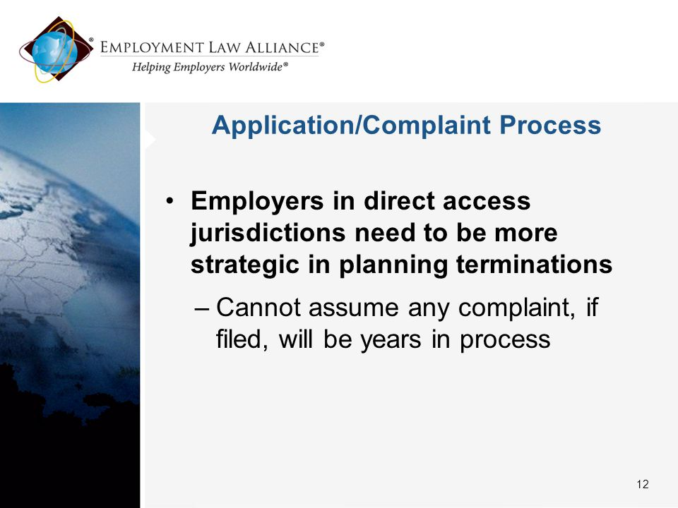 Application/Complaint Process Employers in direct access jurisdictions need to be more strategic in planning terminations –Cannot assume any complaint, if filed, will be years in process 12