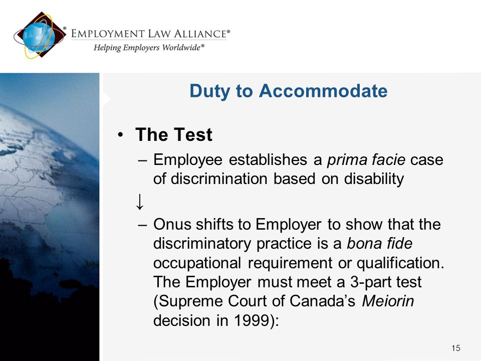 Duty to Accommodate The Test –Employee establishes a prima facie case of discrimination based on disability ↓ –Onus shifts to Employer to show that the discriminatory practice is a bona fide occupational requirement or qualification.