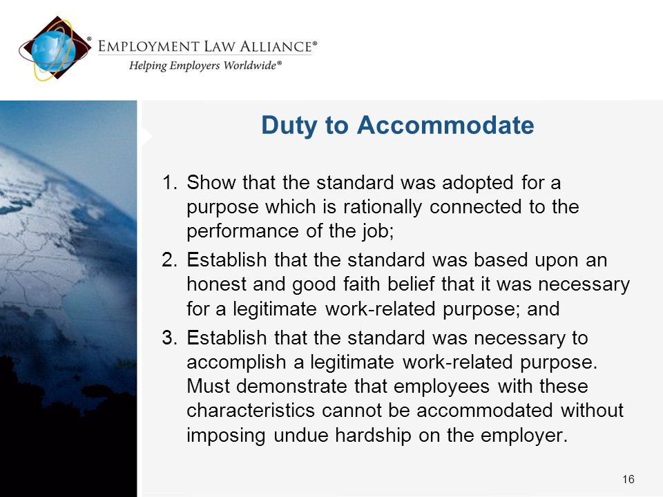 Duty to Accommodate 1.Show that the standard was adopted for a purpose which is rationally connected to the performance of the job; 2.Establish that t