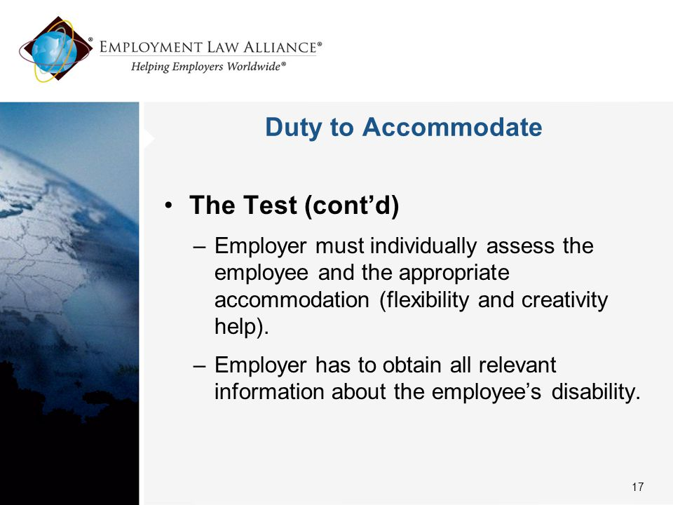 Duty to Accommodate The Test (cont'd) –Employer must individually assess the employee and the appropriate accommodation (flexibility and creativity he