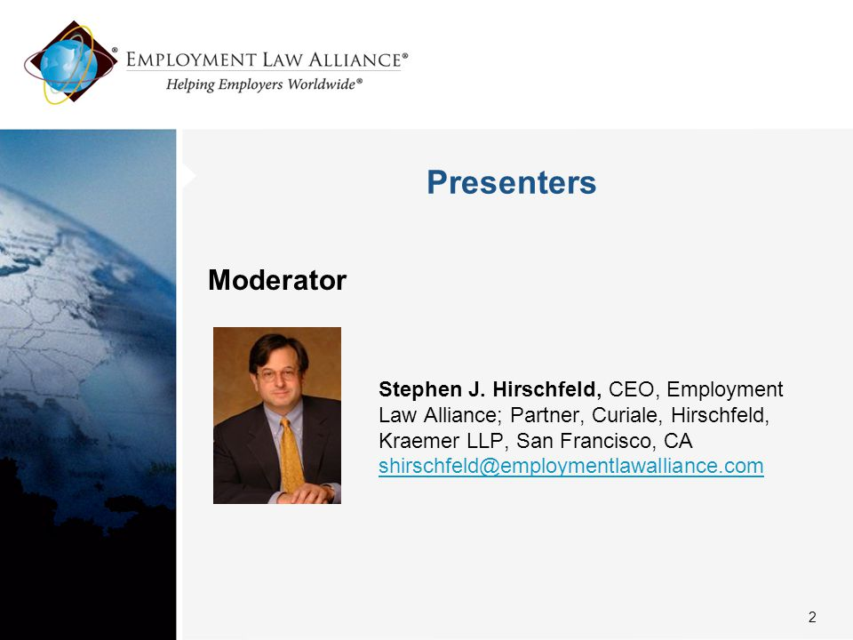 Presenters Moderator Stephen J. Hirschfeld, CEO, Employment Law Alliance; Partner, Curiale, Hirschfeld, Kraemer LLP, San Francisco, CA shirschfeld@emp