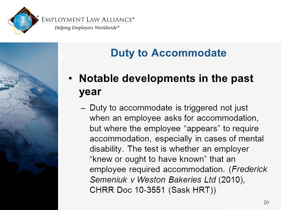 Duty to Accommodate Notable developments in the past year –Duty to accommodate is triggered not just when an employee asks for accommodation, but wher