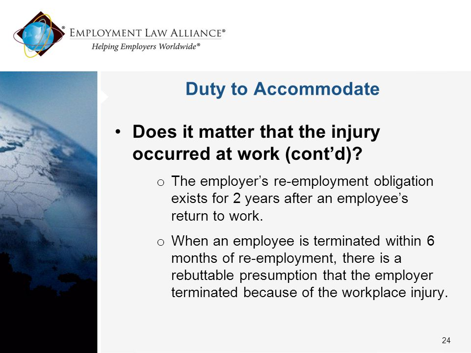 Duty to Accommodate Does it matter that the injury occurred at work (cont'd)? o The employer's re-employment obligation exists for 2 years after an em
