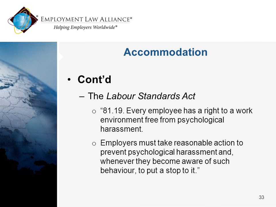 """Accommodation Cont'd –The Labour Standards Act o """"81.19. Every employee has a right to a work environment free from psychological harassment. o Employ"""
