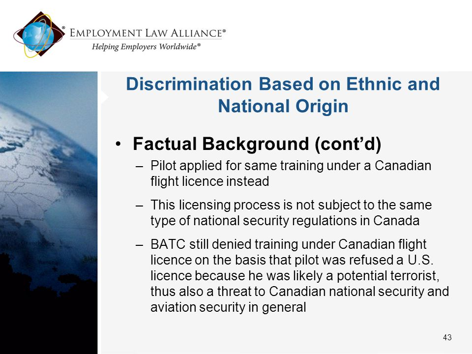 Discrimination Based on Ethnic and National Origin Factual Background (cont'd) –Pilot applied for same training under a Canadian flight licence instead –This licensing process is not subject to the same type of national security regulations in Canada –BATC still denied training under Canadian flight licence on the basis that pilot was refused a U.S.