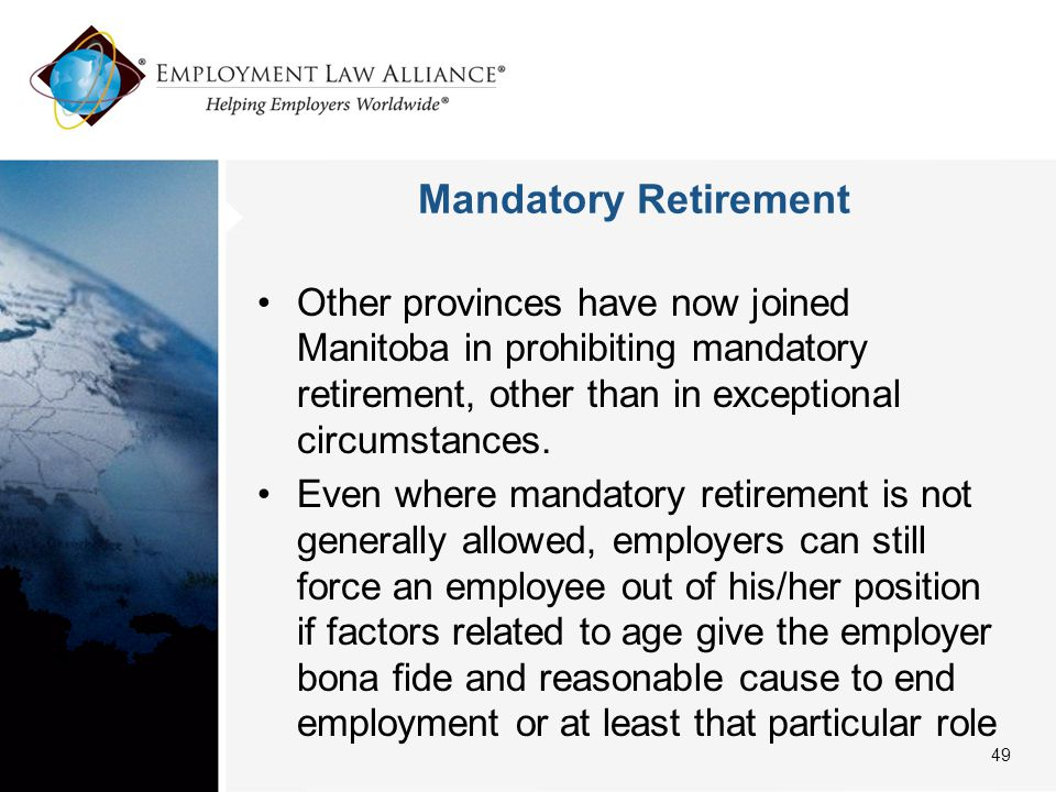 Mandatory Retirement Other provinces have now joined Manitoba in prohibiting mandatory retirement, other than in exceptional circumstances.