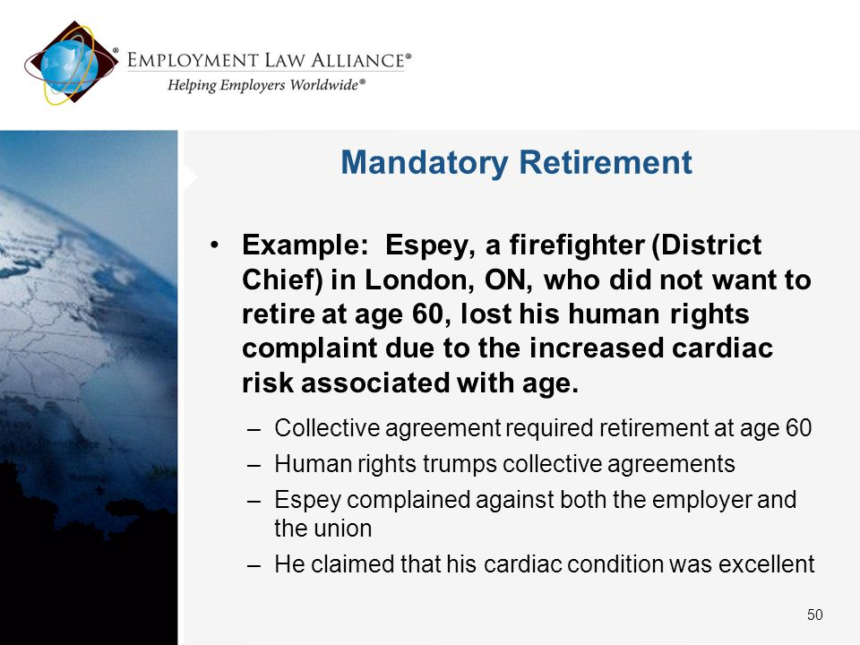 Mandatory Retirement Example: Espey, a firefighter (District Chief) in London, ON, who did not want to retire at age 60, lost his human rights complai