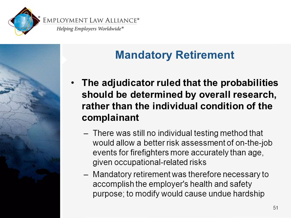 Mandatory Retirement The adjudicator ruled that the probabilities should be determined by overall research, rather than the individual condition of the complainant –There was still no individual testing method that would allow a better risk assessment of on-the-job events for firefighters more accurately than age, given occupational-related risks –Mandatory retirement was therefore necessary to accomplish the employer s health and safety purpose; to modify would cause undue hardship 51