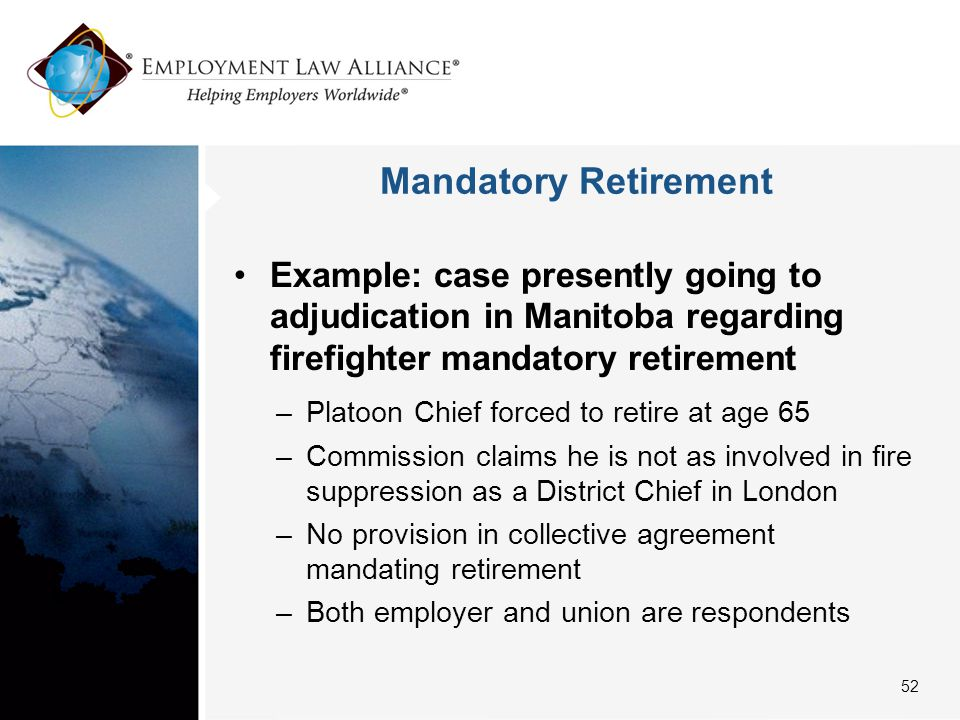 Mandatory Retirement Example: case presently going to adjudication in Manitoba regarding firefighter mandatory retirement –Platoon Chief forced to retire at age 65 –Commission claims he is not as involved in fire suppression as a District Chief in London –No provision in collective agreement mandating retirement –Both employer and union are respondents 52