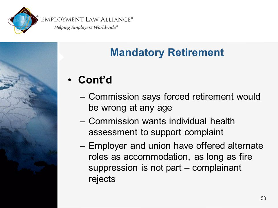 Mandatory Retirement Cont'd –Commission says forced retirement would be wrong at any age –Commission wants individual health assessment to support complaint –Employer and union have offered alternate roles as accommodation, as long as fire suppression is not part – complainant rejects 53