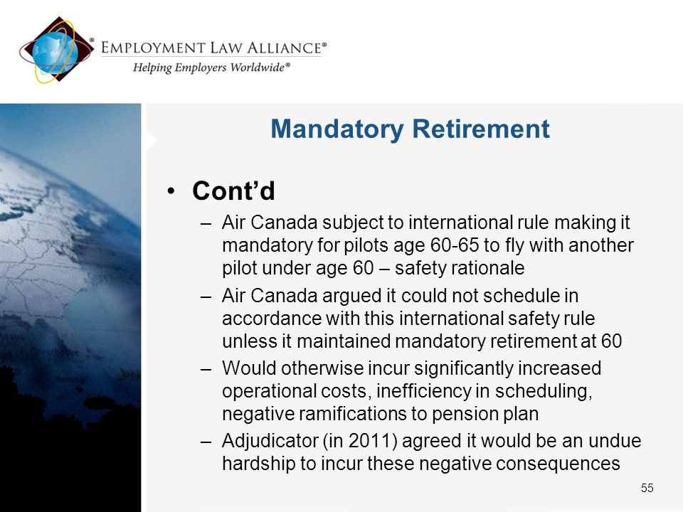 Mandatory Retirement Cont'd –Air Canada subject to international rule making it mandatory for pilots age 60-65 to fly with another pilot under age 60 – safety rationale –Air Canada argued it could not schedule in accordance with this international safety rule unless it maintained mandatory retirement at 60 –Would otherwise incur significantly increased operational costs, inefficiency in scheduling, negative ramifications to pension plan –Adjudicator (in 2011) agreed it would be an undue hardship to incur these negative consequences 55