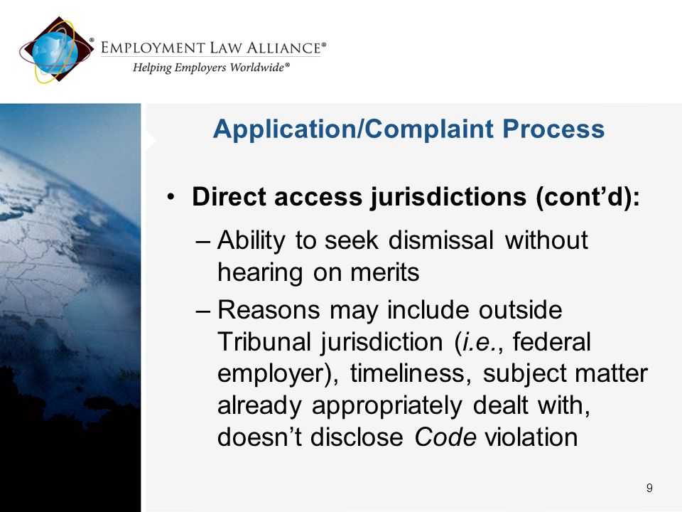 Application/Complaint Process Direct access jurisdictions (cont'd): –Ability to seek dismissal without hearing on merits –Reasons may include outside Tribunal jurisdiction (i.e., federal employer), timeliness, subject matter already appropriately dealt with, doesn't disclose Code violation 9