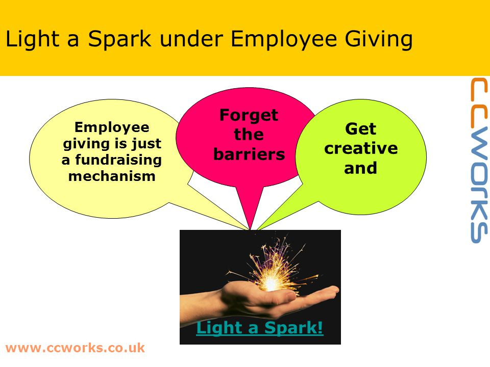 www.ccworks.co.uk Light a Spark under Employee Giving Employee giving is just a fundraising mechanism Forget the barriers Get creative and Light a Spark!