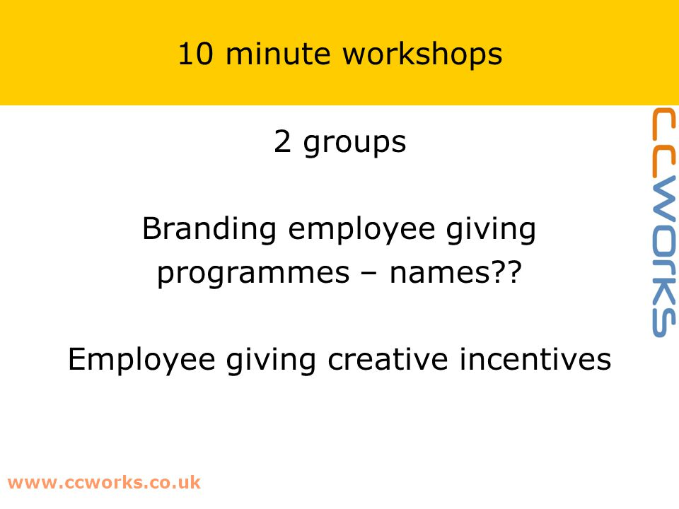 10 minute workshops 2 groups Branding employee giving programmes – names?? Employee giving creative incentives