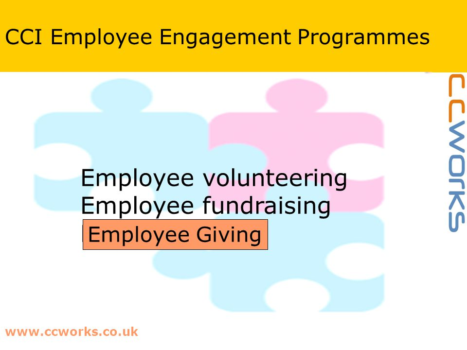 www.ccworks.co.uk CCI Employee Engagement Programmes Employee volunteering Employee fundraising Payroll Giving Employee Giving