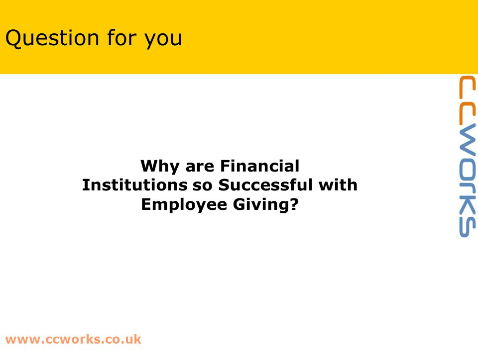 www.ccworks.co.uk Question for you Why are Financial Institutions so Successful with Employee Giving