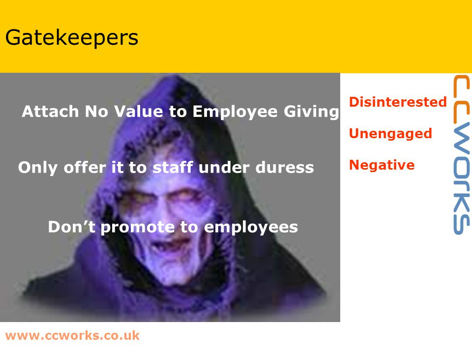 www.ccworks.co.uk Gatekeepers Attach No Value to Employee Giving Only offer it to staff under duress Don't promote to employees Disinterested Unengage