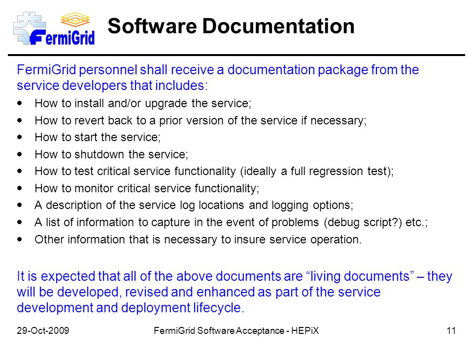 Software Documentation FermiGrid personnel shall receive a documentation package from the service developers that includes:  How to install and/or upgrade the service;  How to revert back to a prior version of the service if necessary;  How to start the service;  How to shutdown the service;  How to test critical service functionality (ideally a full regression test);  How to monitor critical service functionality;  A description of the service log locations and logging options;  A list of information to capture in the event of problems (debug script?) etc.;  Other information that is necessary to insure service operation.