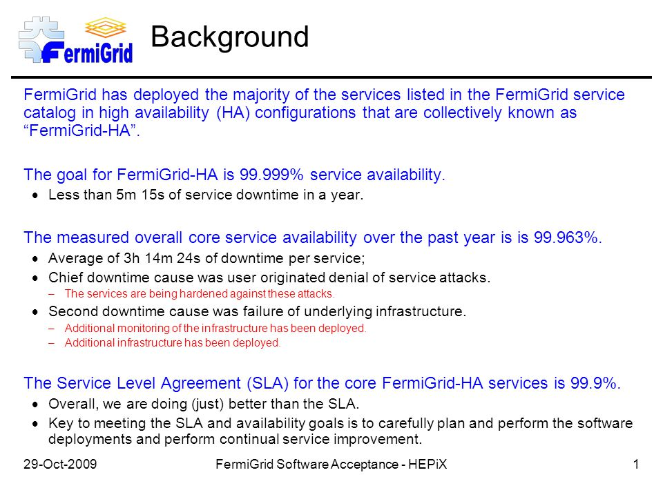 29-Oct-2009 Background FermiGrid has deployed the majority of the services listed in the FermiGrid service catalog in high availability (HA) configurations that are collectively known as FermiGrid-HA .