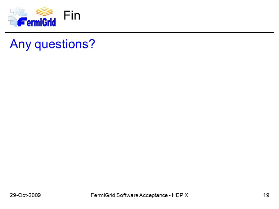Fin Any questions? 29-Oct-200919FermiGrid Software Acceptance - HEPiX