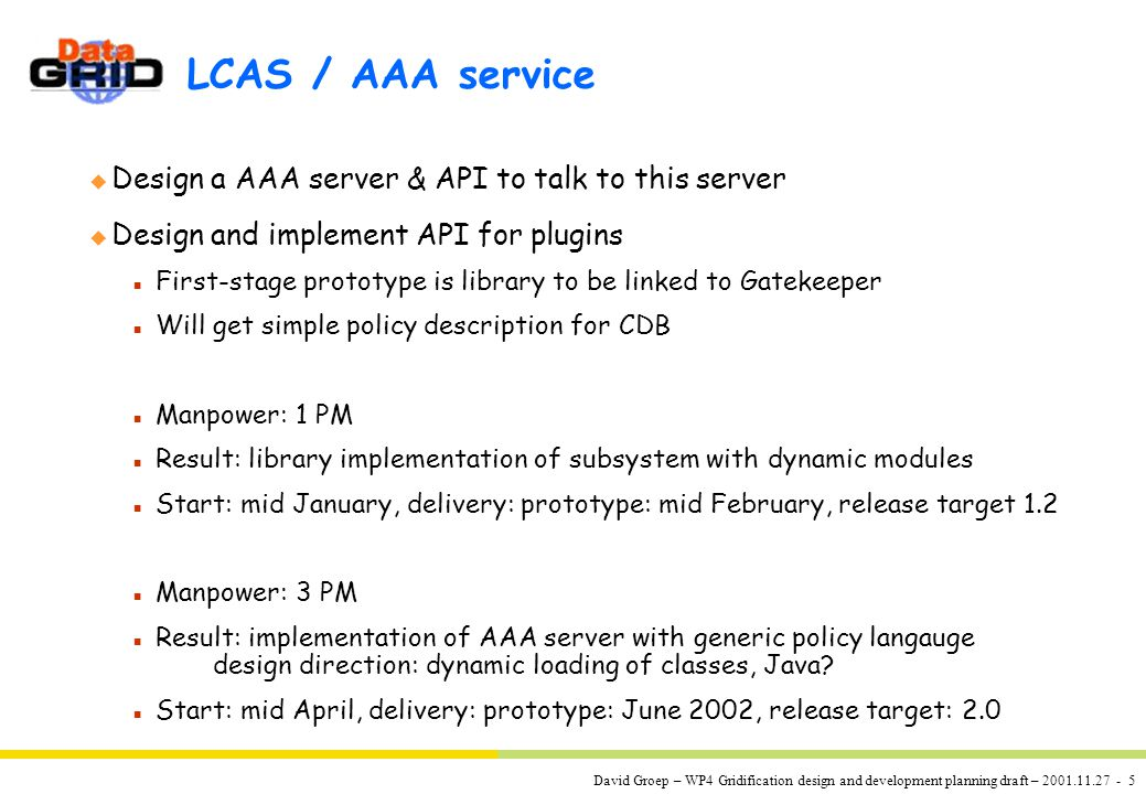 David Groep – WP4 Gridification design and development planning draft – 2001.11.27 - 5 LCAS / AAA service u Design a AAA server & API to talk to this server u Design and implement API for plugins n First-stage prototype is library to be linked to Gatekeeper n Will get simple policy description for CDB n Manpower: 1 PM n Result: library implementation of subsystem with dynamic modules n Start: mid January, delivery: prototype: mid February, release target 1.2 n Manpower: 3 PM n Result: implementation of AAA server with generic policy langauge design direction: dynamic loading of classes, Java.