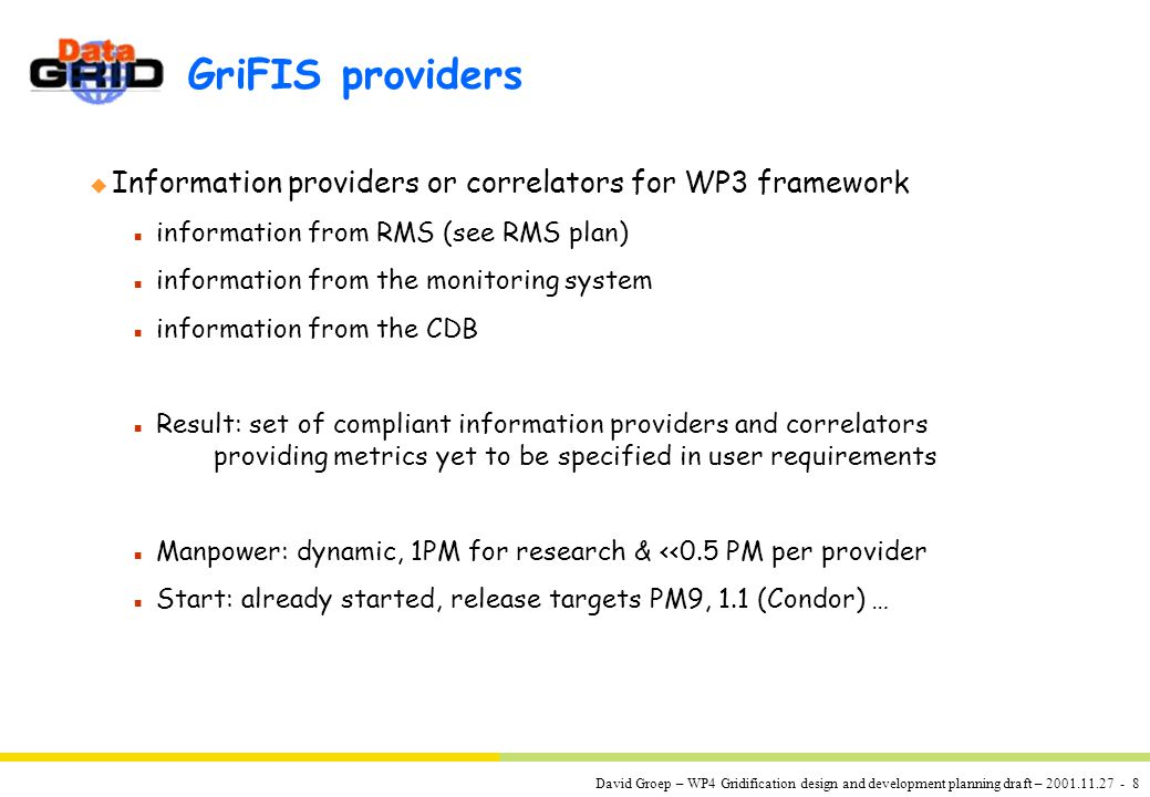 David Groep – WP4 Gridification design and development planning draft – 2001.11.27 - 8 GriFIS providers u Information providers or correlators for WP3 framework n information from RMS (see RMS plan) n information from the monitoring system n information from the CDB n Result: set of compliant information providers and correlators providing metrics yet to be specified in user requirements n Manpower: dynamic, 1PM for research & <<0.5 PM per provider n Start: already started, release targets PM9, 1.1 (Condor) …