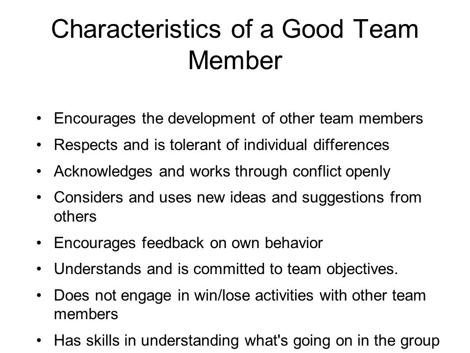 Encourages the development of other team members Respects and is tolerant of individual differences Acknowledges and works through conflict openly Considers and uses new ideas and suggestions from others Encourages feedback on own behavior Understands and is committed to team objectives.