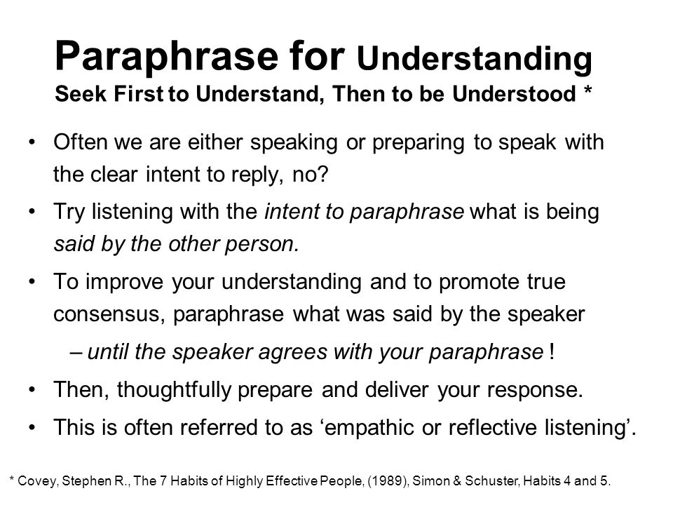 Paraphrase for Understanding Seek First to Understand, Then to be Understood * Often we are either speaking or preparing to speak with the clear intent to reply, no.