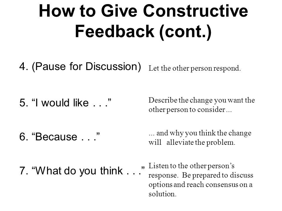 How to Give Constructive Feedback (cont.) 4.(Pause for Discussion) 5. I would like... 6. Because... 7. What do you think... Let the other person respond.