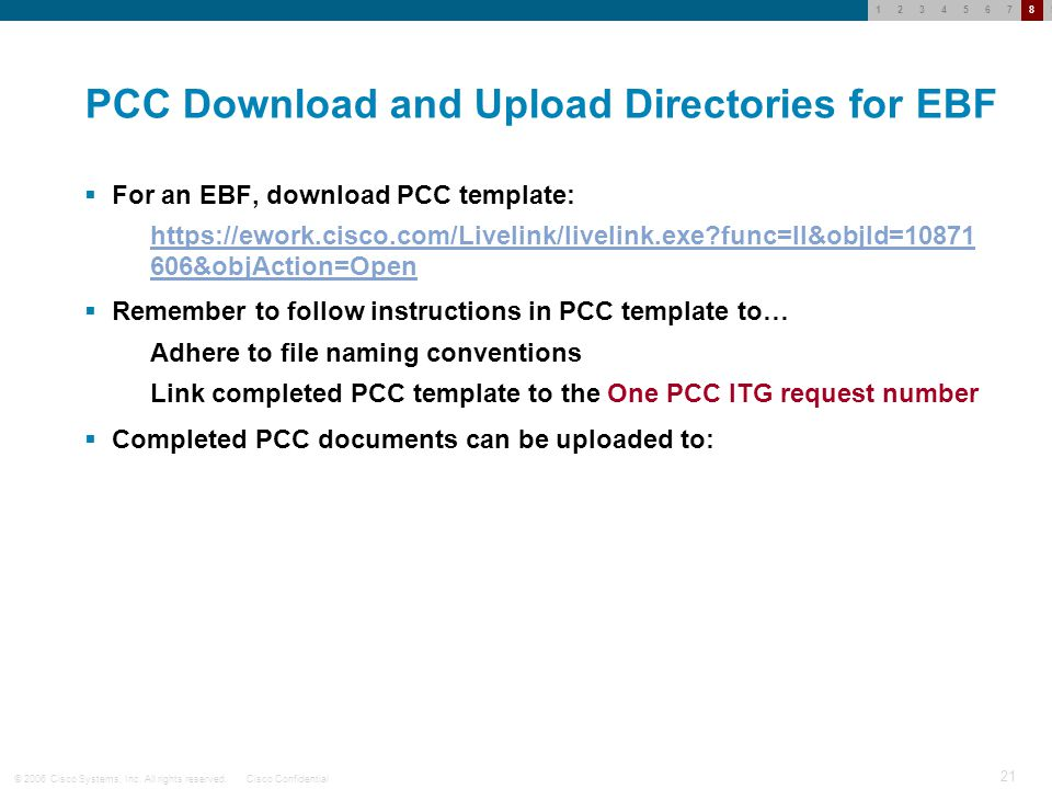 © 2006 Cisco Systems, Inc. All rights reserved.Cisco Confidential 20 123456789 Emergency Bug Fix Deployment Since Emergency Bug Fix (EBF) often requir