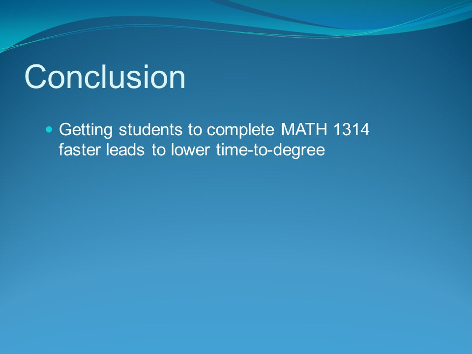 Getting students to complete MATH 1314 faster leads to lower time-to-degree Conclusion
