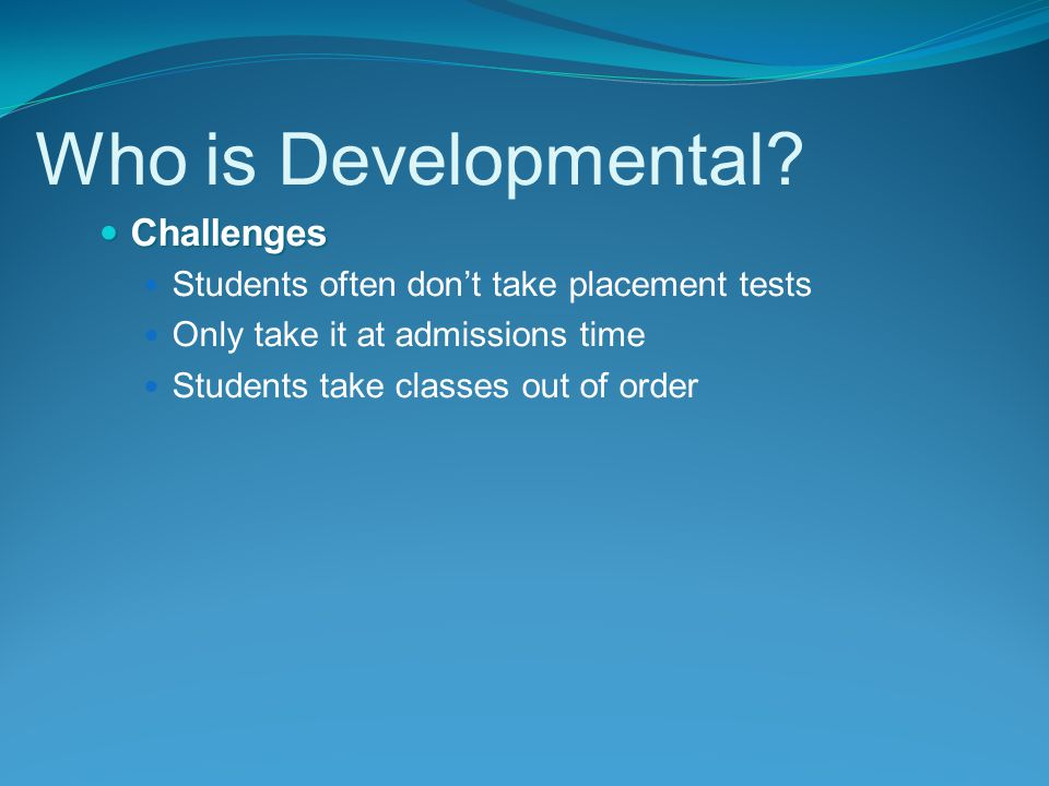Challenges Challenges Students often don't take placement tests Only take it at admissions time Students take classes out of order Who is Developmental