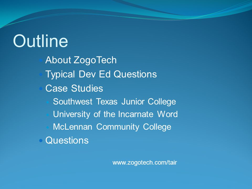 About ZogoTech Typical Dev Ed Questions Case Studies Southwest Texas Junior College University of the Incarnate Word McLennan Community College Questions www.zogotech.com/tair Outline