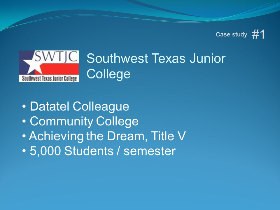 Datatel Colleague Community College Achieving the Dream, Title V 5,000 Students / semester #1 Case study Southwest Texas Junior College