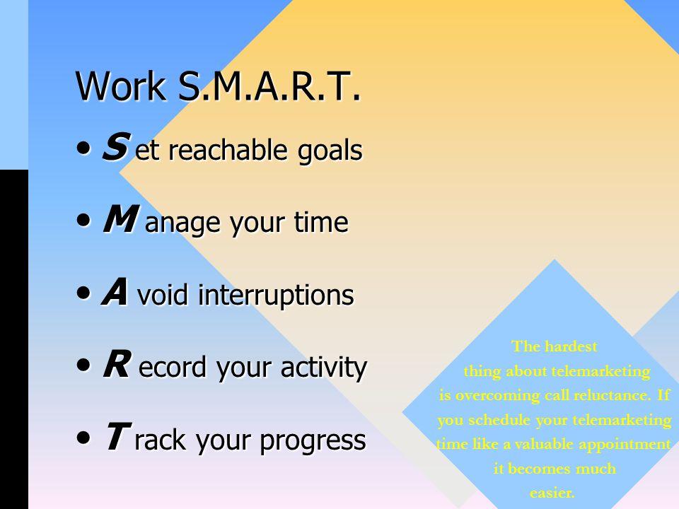 Work S.M.A.R.T. S et reachable goalsS et reachable goals M anage your timeM anage your time A void interruptionsA void interruptions R ecord your acti