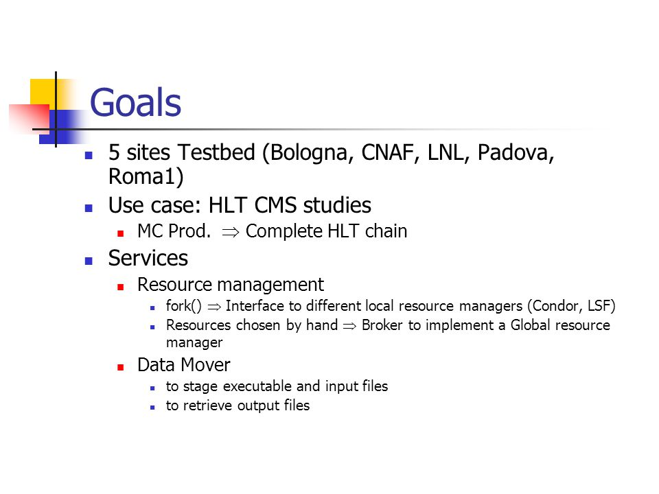 Goals 5 sites Testbed (Bologna, CNAF, LNL, Padova, Roma1) Use case: HLT CMS studies MC Prod.