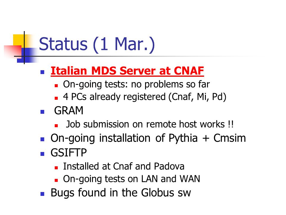 Status (1 Mar.) Italian MDS Server at CNAF On-going tests: no problems so far 4 PCs already registered (Cnaf, Mi, Pd) GRAM Job submission on remote host works !.