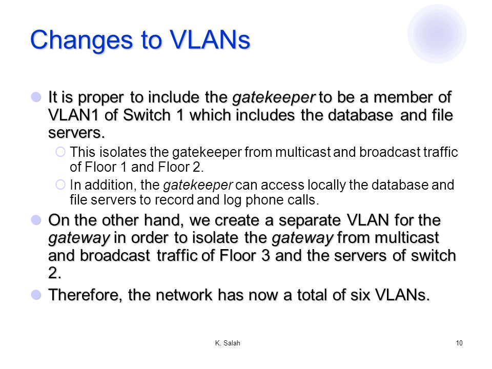 K. Salah10 Changes to VLANs It is proper to include the gatekeeper to be a member of VLAN1 of Switch 1 which includes the database and file servers. I