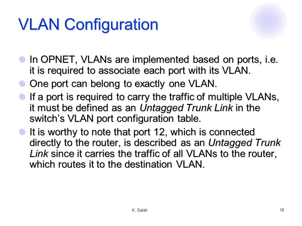 K. Salah18 VLAN Configuration In OPNET, VLANs are implemented based on ports, i.e.