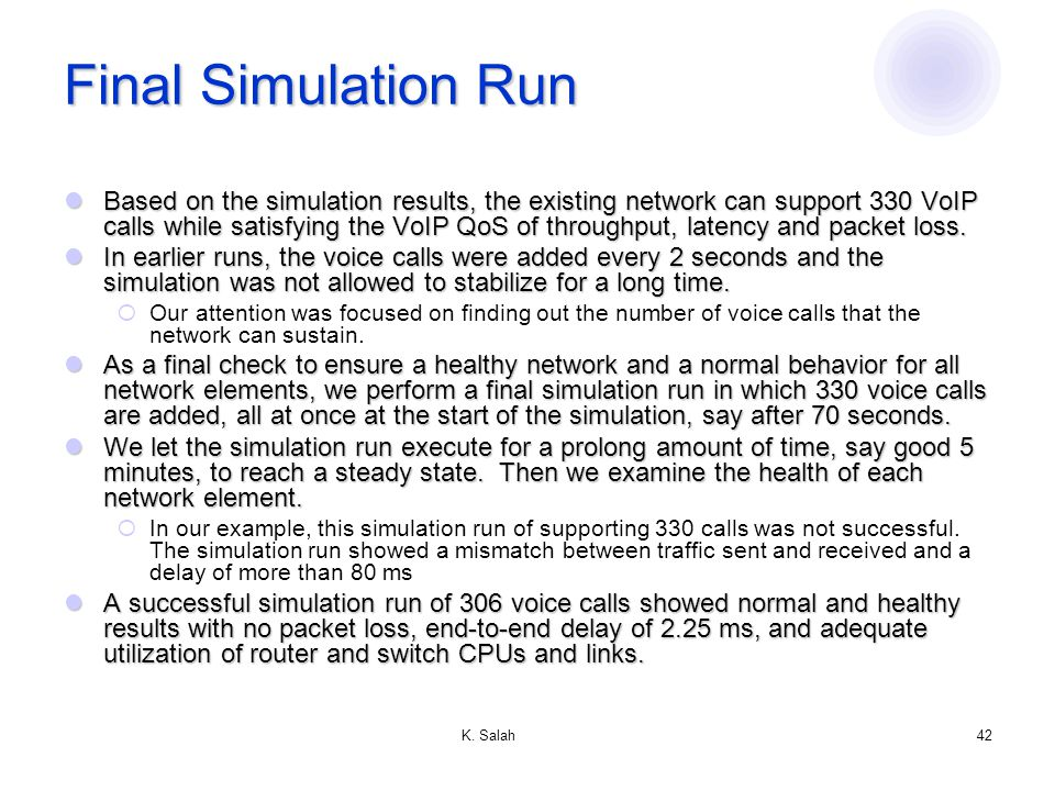 K. Salah42 Final Simulation Run Based on the simulation results, the existing network can support 330 VoIP calls while satisfying the VoIP QoS of thro