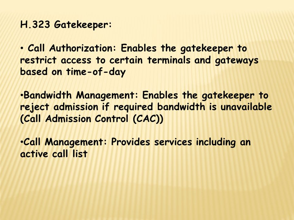 H.323 Gatekeeper: Call Authorization: Enables the gatekeeper to restrict access to certain terminals and gateways based on time-of-day Bandwidth Management: Enables the gatekeeper to reject admission if required bandwidth is unavailable (Call Admission Control (CAC)) Call Management: Provides services including an active call list
