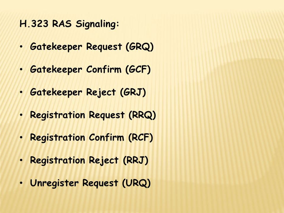 H.323 RAS Signaling: Gatekeeper Request (GRQ) Gatekeeper Confirm (GCF) Gatekeeper Reject (GRJ) Registration Request (RRQ) Registration Confirm (RCF) Registration Reject (RRJ) Unregister Request (URQ)