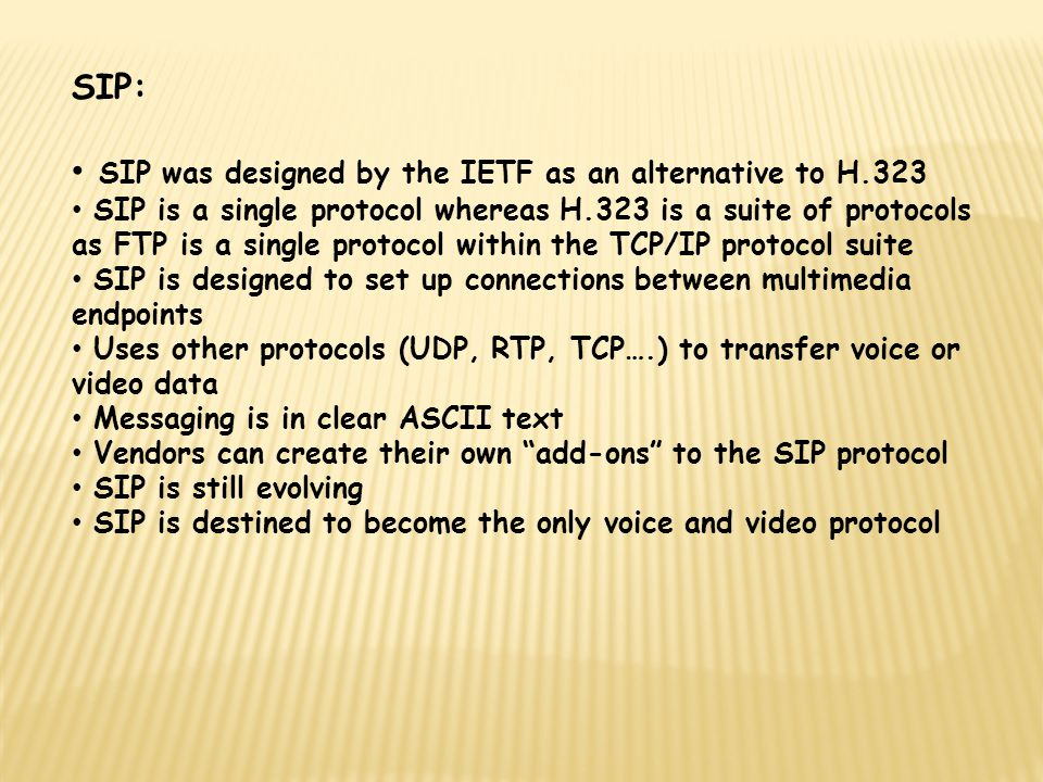 SIP: SIP was designed by the IETF as an alternative to H.323 SIP is a single protocol whereas H.323 is a suite of protocols as FTP is a single protocol within the TCP/IP protocol suite SIP is designed to set up connections between multimedia endpoints Uses other protocols (UDP, RTP, TCP….) to transfer voice or video data Messaging is in clear ASCII text Vendors can create their own add-ons to the SIP protocol SIP is still evolving SIP is destined to become the only voice and video protocol