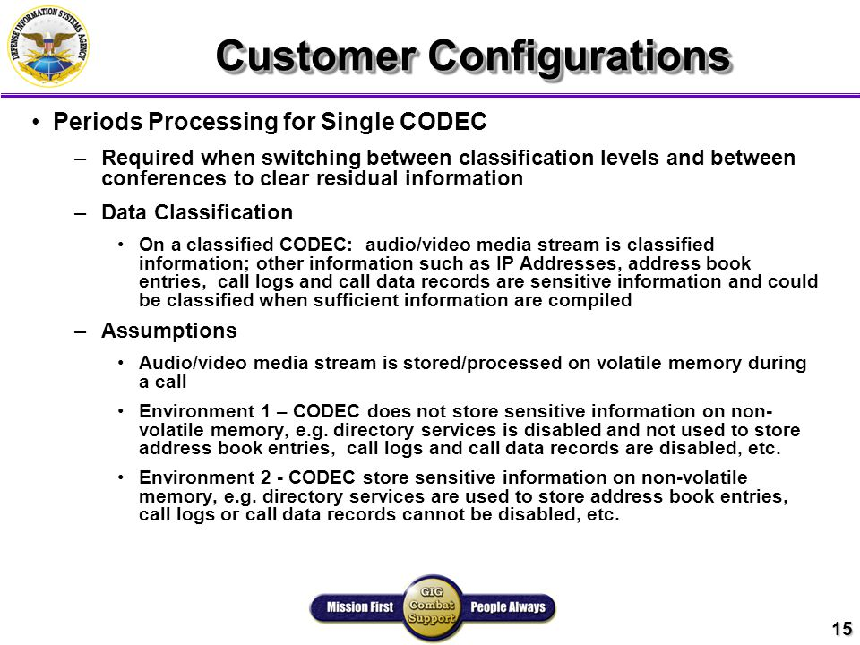 15 Customer Configurations Periods Processing for Single CODEC – –Required when switching between classification levels and between conferences to clear residual information – –Data Classification On a classified CODEC: audio/video media stream is classified information; other information such as IP Addresses, address book entries, call logs and call data records are sensitive information and could be classified when sufficient information are compiled – –Assumptions Audio/video media stream is stored/processed on volatile memory during a call Environment 1 – CODEC does not store sensitive information on non- volatile memory, e.g.