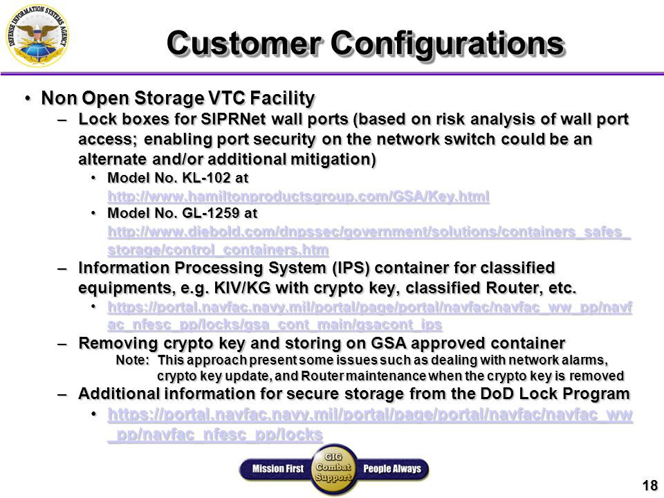 18 Customer Configurations Non Open Storage VTC FacilityNon Open Storage VTC Facility –Lock boxes for SIPRNet wall ports (based on risk analysis of wall port access; enabling port security on the network switch could be an alternate and/or additional mitigation) Model No.